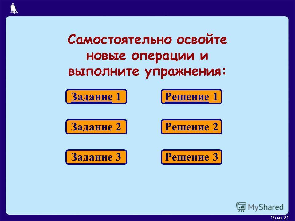 15 из 21 Самостоятельно освойте новые операции и выполните упражнения: Задание 1 Задание 2 Задание 3 Решение 1 Решение 2 Решение 3
