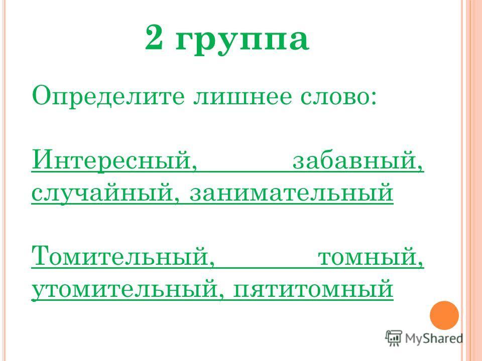 2 группа Определите лишнее слово: Интересный, забавный, случайный, занимательный Томительный, томный, утомительный, пятитомный