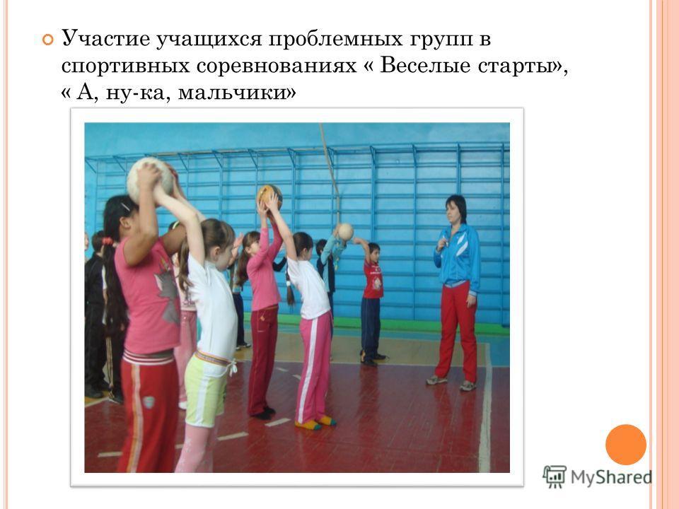 Участие учащихся проблемных групп в спортивных соревнованиях « Веселые старты», « А, ну-ка, мальчики»