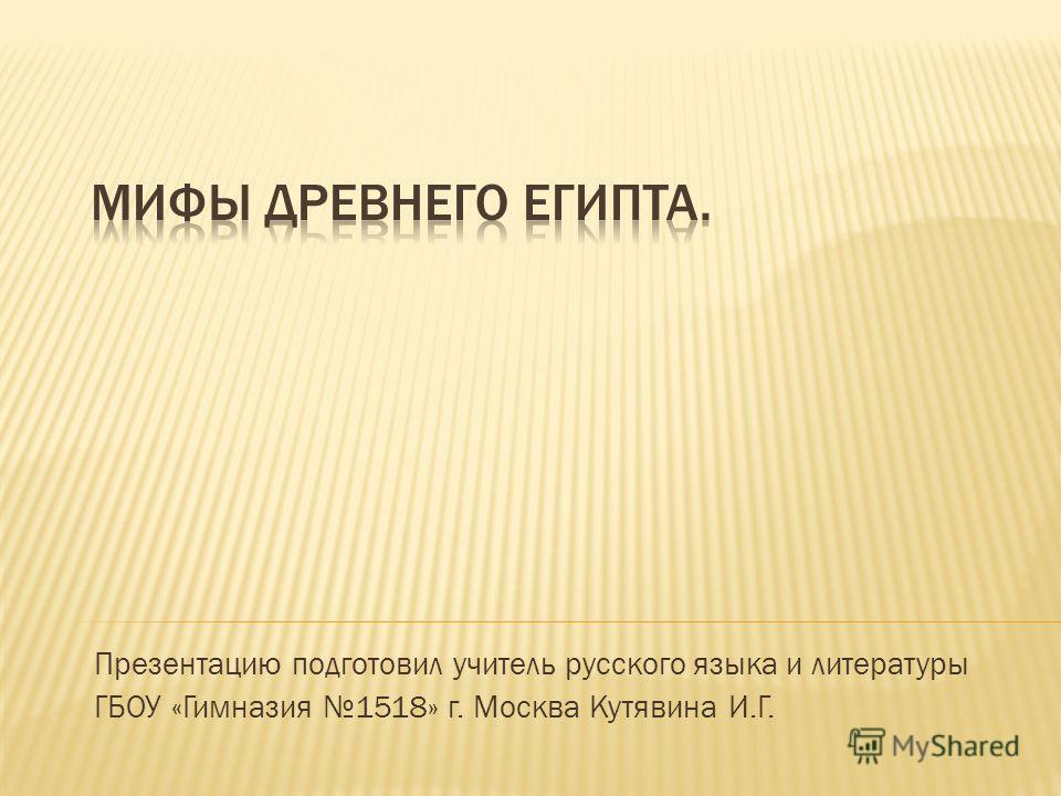 Презентацию подготовил учитель русского языка и литературы ГБОУ «Гимназия 1518» г. Москва Кутявина И.Г.
