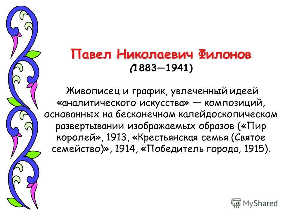 Павел Николаевич Филонов (18831941) Живописец и график, увлеченный идеей «аналитического искусства» композиций, основанных на бесконечном калейдоскопическом развертывании изображаемых образов («Пир королей», 1913, «Крестьянская семья (Святое семейств