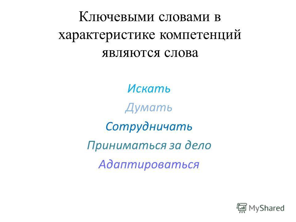 Ключевыми словами в характеристике компетенций являются слова Искать Думать Сотрудничать Приниматься за дело Адаптироваться