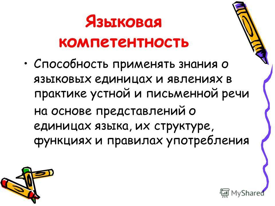 Языковая компетентность Способность применять знания о языковых единицах и явлениях в практике устной и письменной речи на основе представлений о единицах языка, их структуре, функциях и правилах употребления