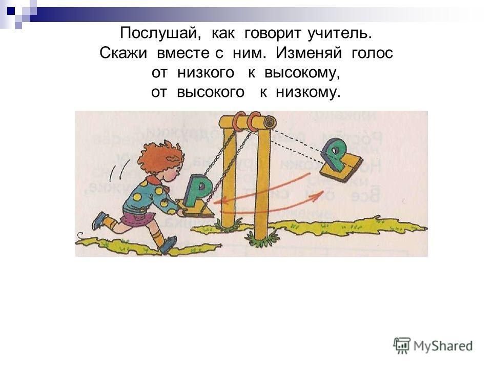 Послушай, как говорит учитель. Скажи вместе с ним. Изменяй голос от низкого к высокому, от высокого к низкому.