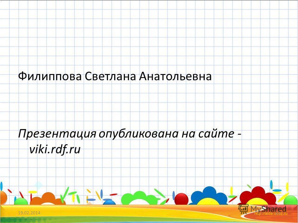 Филиппова Светлана Анатольевна Презентация опубликована на сайте - viki.rdf.ru 19.02.201422