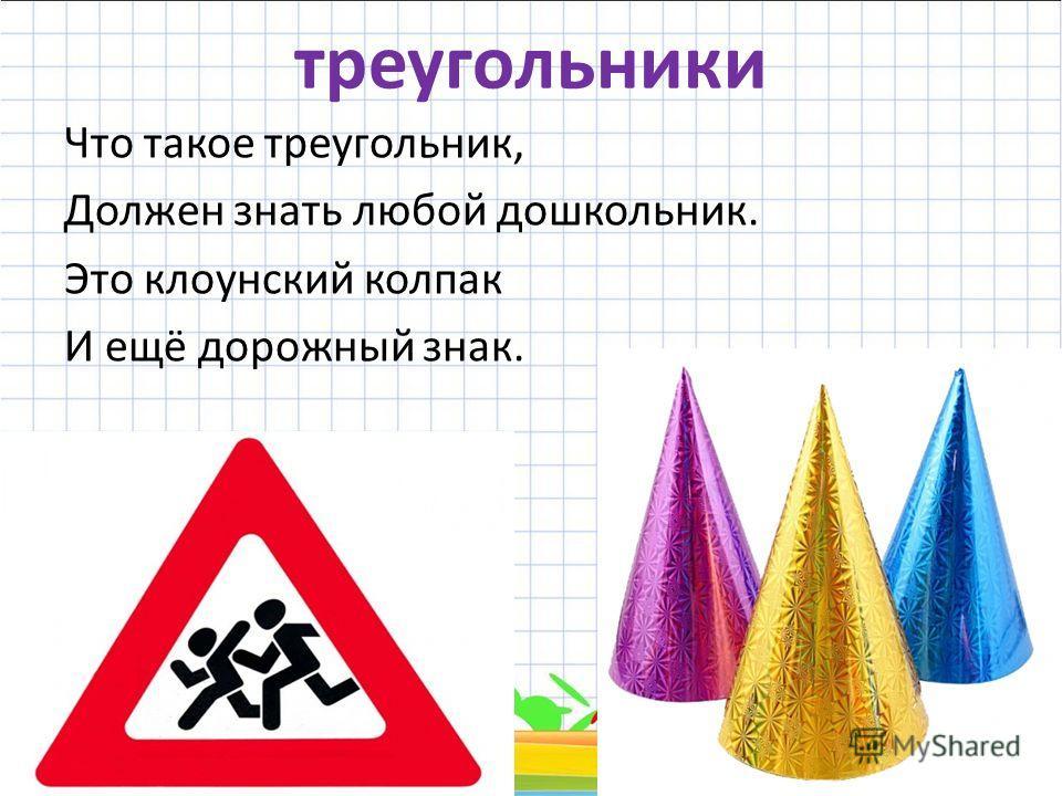 треугольники Что такое треугольник, Должен знать любой дошкольник. Это клоунский колпак И ещё дорожный знак. 19.02.20147