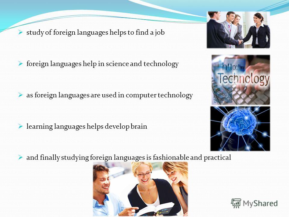 study of foreign languages helps to find a job foreign languages help in science and technology as foreign languages are used in computer technology learning languages helps develop brain and finally studying foreign languages is fashionable and prac