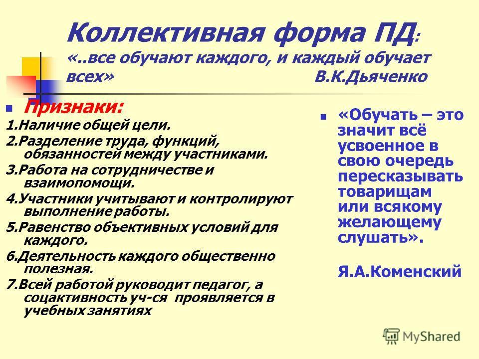 Коллективная форма ПД : «..все обучают каждого, и каждый обучает всех» В.К.Дьяченко Признаки: 1.Наличие общей цели. 2.Разделение труда, функций, обязанностей между участниками. 3.Работа на сотрудничестве и взаимопомощи. 4.Участники учитывают и контро