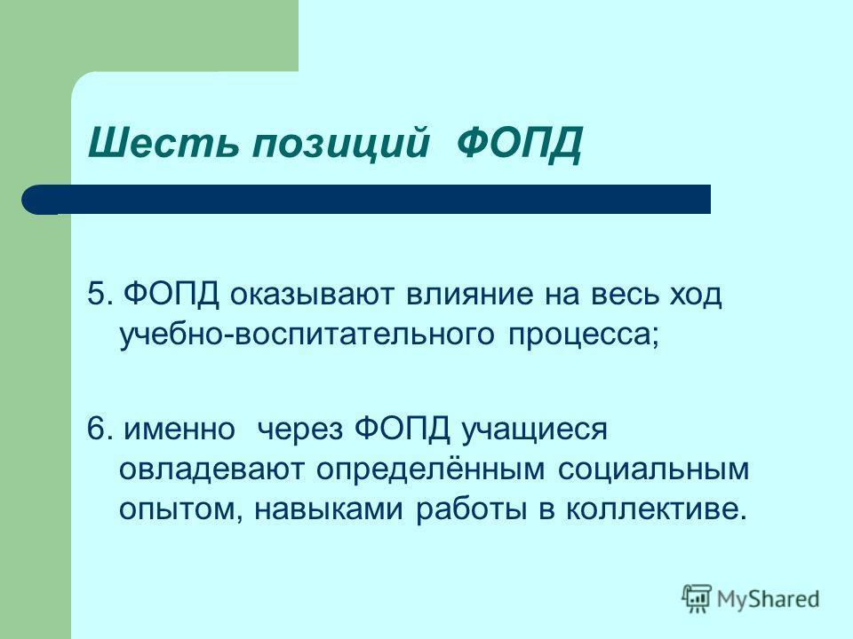 Шесть позиций ФОПД 5. ФОПД оказывают влияние на весь ход учебно-воспитательного процесса; 6. именно через ФОПД учащиеся овладевают определённым социальным опытом, навыками работы в коллективе.