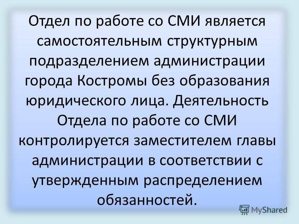 Отдел по работе со СМИ является самостоятельным структурным подразделением администрации города Костромы без образования юридического лица. Деятельность Отдела по работе со СМИ контролируется заместителем главы администрации в соответствии с утвержде