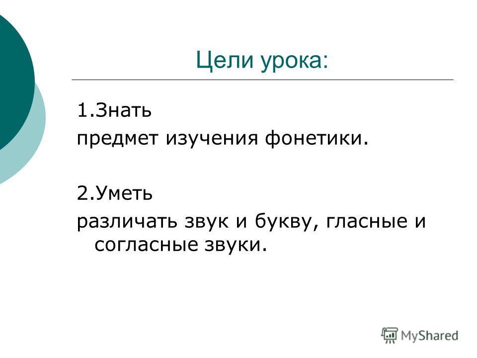 Цели урока: 1.Знать предмет изучения фонетики. 2.Уметь различать звук и букву, гласные и согласные звуки.