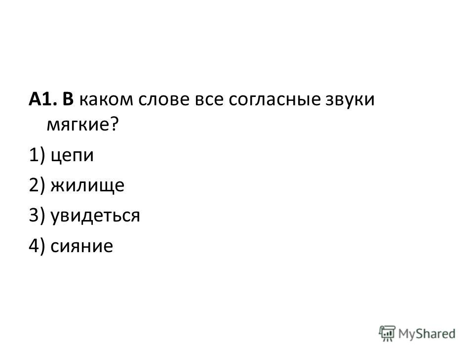 А1. В каком слове все согласные звуки мягкие? 1) цепи 2) жилище 3) увидеться 4) сияние