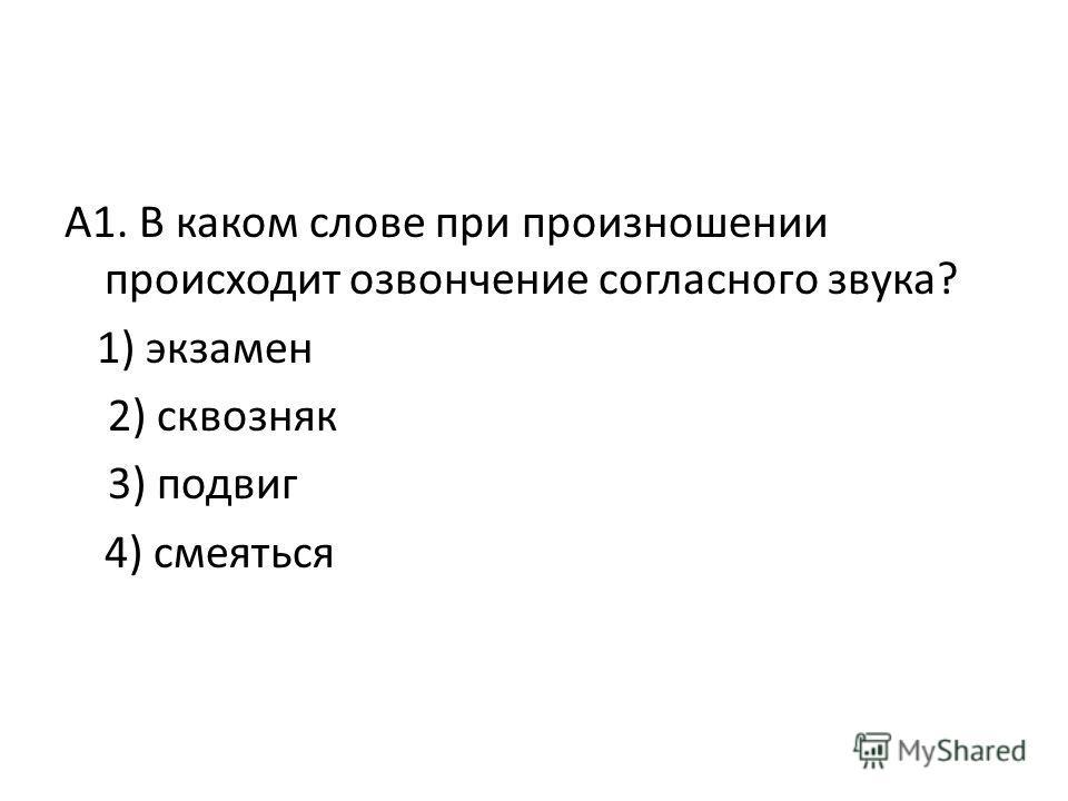 А1. В каком слове при произношении происходит озвончение согласного звука? 1) экзамен 2) сквозняк 3) подвиг 4) смеяться
