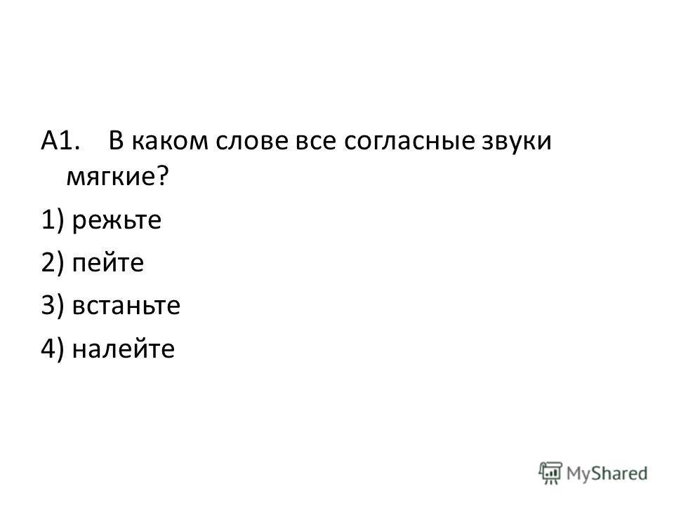 А1. В каком слове все согласные звуки мягкие? 1) режьте 2) пейте 3) встаньте 4) налейте