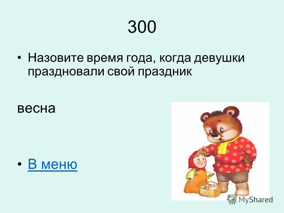 300 Назовите время года, когда девушки праздновали свой праздник весна В меню