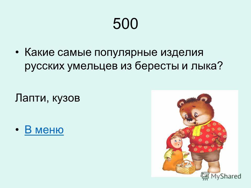 500 Какие самые популярные изделия русских умельцев из бересты и лыка? Лапти, кузов В меню