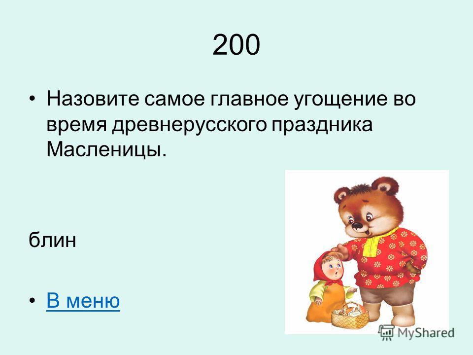 200 Назовите самое главное угощение во время древнерусского праздника Масленицы. блин В меню