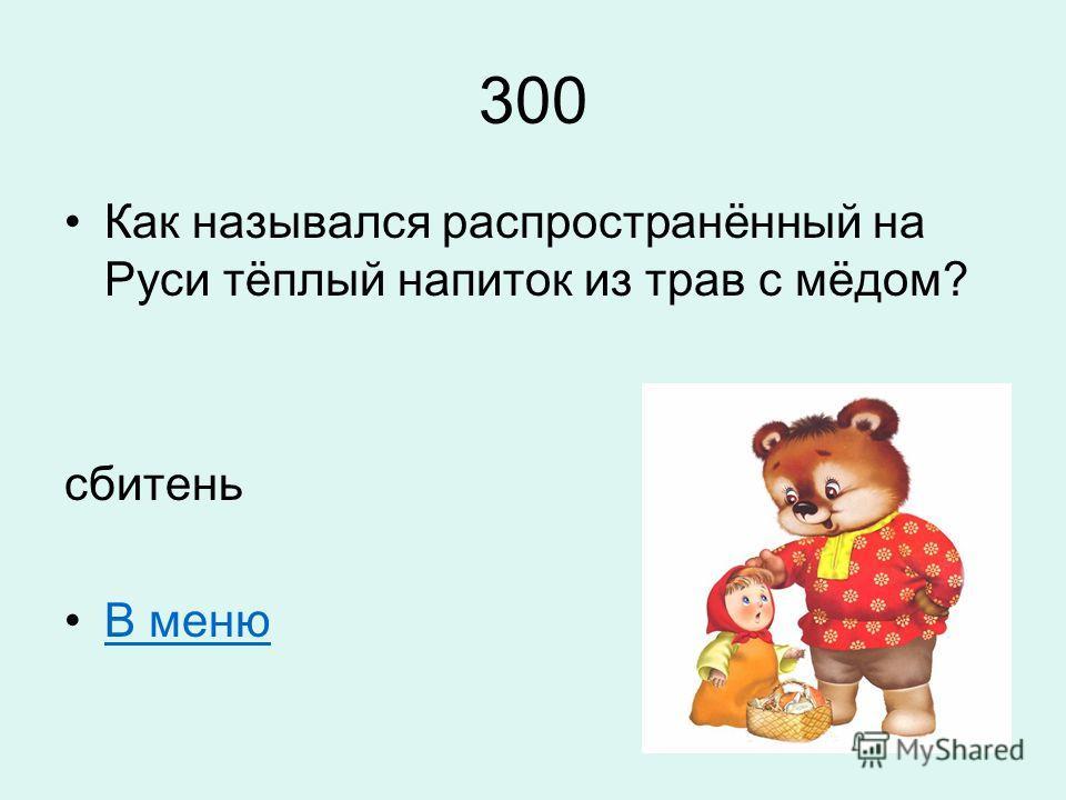 300 Как назывался распространённый на Руси тёплый напиток из трав с мёдом? сбитень В меню