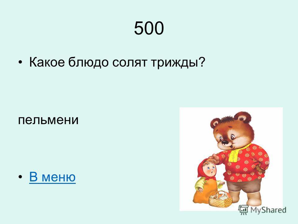 500 Какое блюдо солят трижды? пельмени В меню