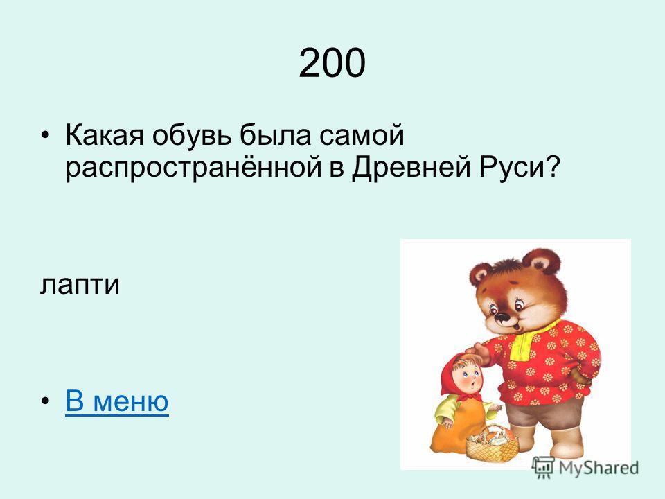 200 Какая обувь была самой распространённой в Древней Руси? лапти В меню