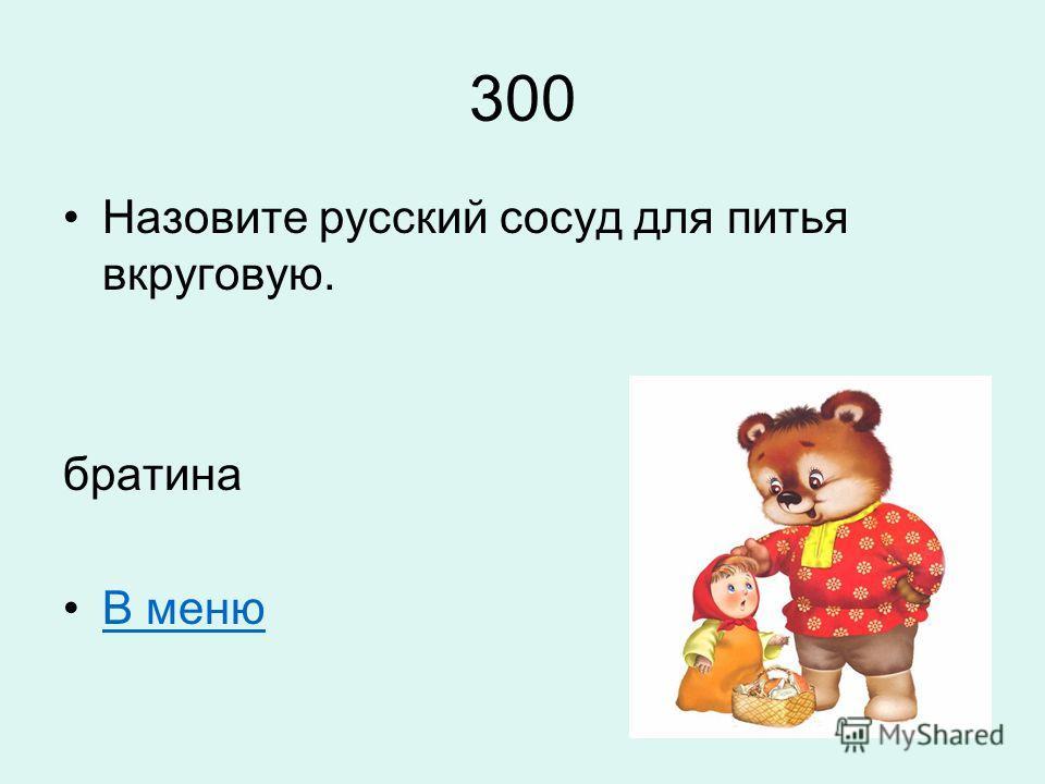 300 Назовите русский сосуд для питья вкруговую. братина В меню