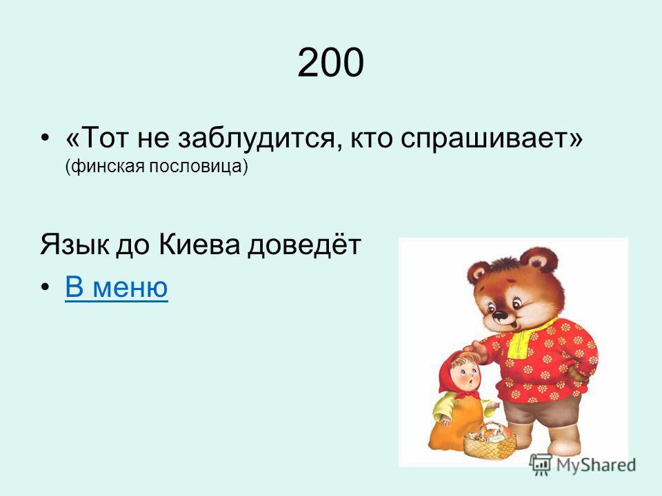 200 «Тот не заблудится, кто спрашивает» (финская пословица) Язык до Киева доведёт В меню