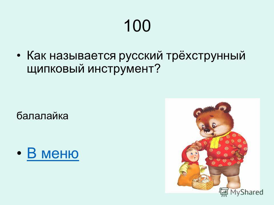 100 Как называется русский трёхструнный щипковый инструмент? балалайка В меню