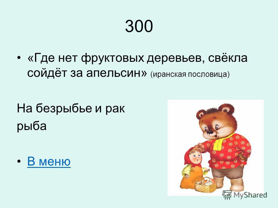 300 «Где нет фруктовых деревьев, свёкла сойдёт за апельсин» (иранская пословица) На безрыбье и рак рыба В меню