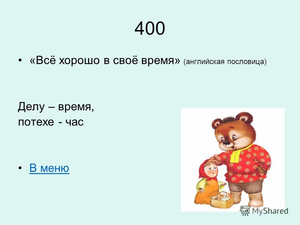 400 «Всё хорошо в своё время» (английская пословица) Делу – время, потехе - час В меню