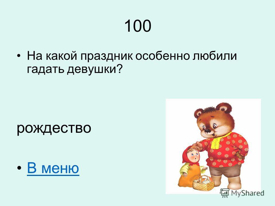 100 На какой праздник особенно любили гадать девушки? рождество В меню