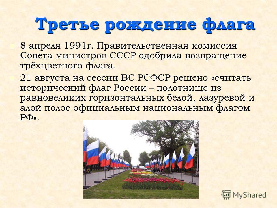 Третье рождение флага 8 апреля 1991г. Правительственная комиссия Совета министров СССР одобрила возвращение трёхцветного флага. 8 апреля 1991г. Правительственная комиссия Совета министров СССР одобрила возвращение трёхцветного флага. 21 августа на се