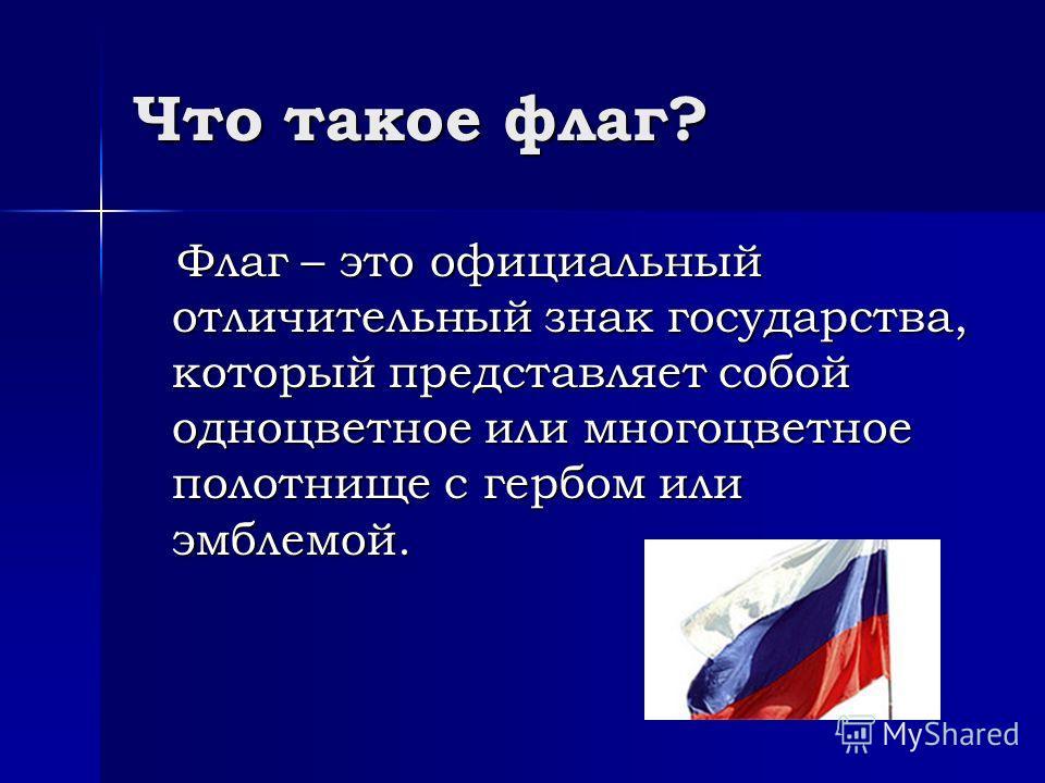 Что такое флаг? Флаг – это официальный отличительный знак государства, который представляет собой одноцветное или многоцветное полотнище с гербом или эмблемой. Флаг – это официальный отличительный знак государства, который представляет собой одноцвет