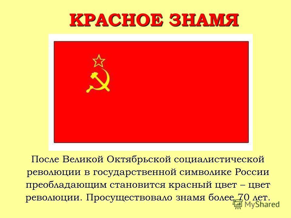 КРАСНОЕ ЗНАМЯ После Великой Октябрьской социалистической революции в государственной символике России преобладающим становится красный цвет – цвет революции. Просуществовало знамя более 70 лет.