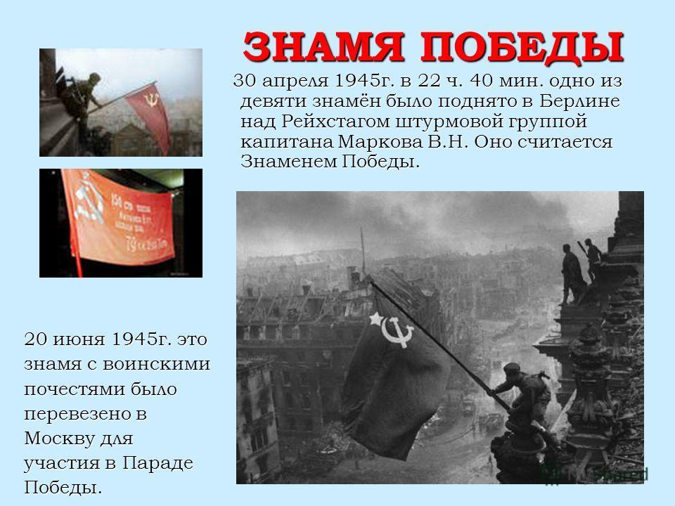 ЗНАМЯ ПОБЕДЫ 30 апреля 1945г. в 22 ч. 40 мин. одно из девяти знамён было поднято в Берлине над Рейхстагом штурмовой группой капитана Маркова В.Н. Оно считается Знаменем Победы. 30 апреля 1945г. в 22 ч. 40 мин. одно из девяти знамён было поднято в Бер