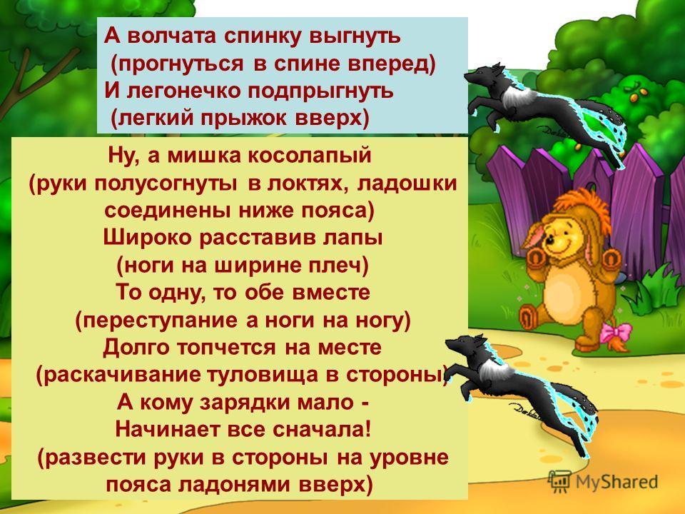 Ну, а мишка косолапый (руки полусогнуты в локтях, ладошки соединены ниже пояса) Широко расставив лапы (ноги на ширине плеч) То одну, то обе вместе (переступание а ноги на ногу) Долго топчется на месте (раскачивание туловища в стороны) А кому зарядки