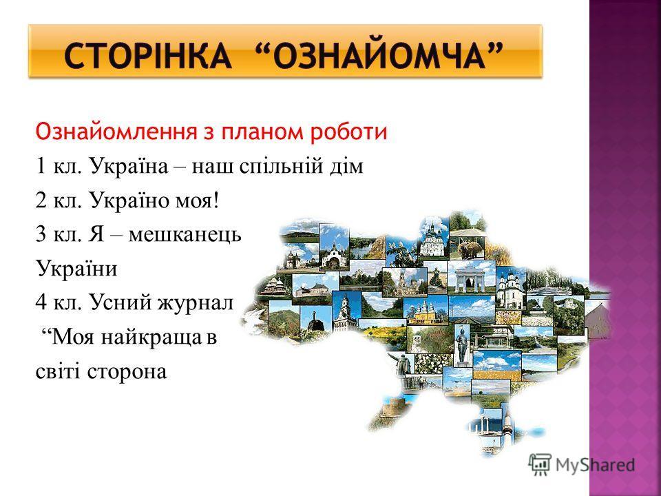 Ознайомлення з планом роботи 1 кл. Україна – наш спільній дім 2 кл. Україно моя! 3 кл. Я – мешканець України 4 кл. Усний журнал Моя найкраща в світі сторона