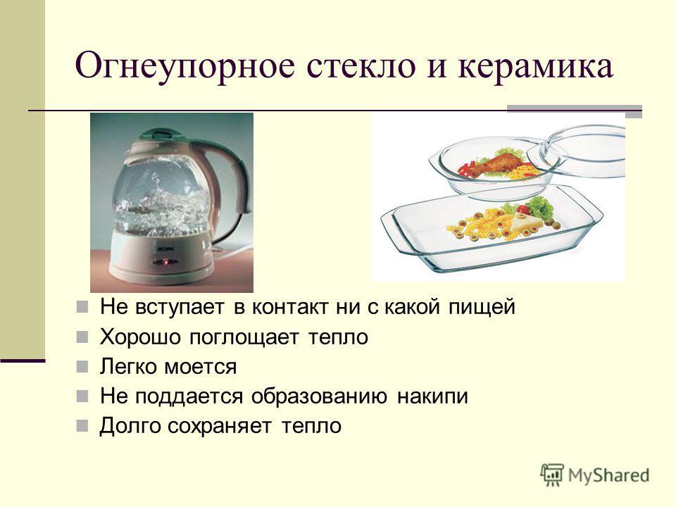 Огнеупорное стекло и керамика Не вступает в контакт ни с какой пищей Хорошо поглощает тепло Легко моется Не поддается образованию накипи Долго сохраняет тепло