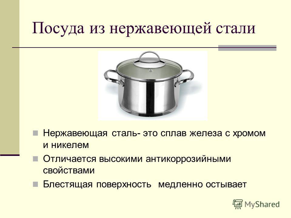 Посуда из нержавеющей стали Нержавеющая сталь- это сплав железа с хромом и никелем Отличается высокими антикоррозийными свойствами Блестящая поверхность медленно остывает