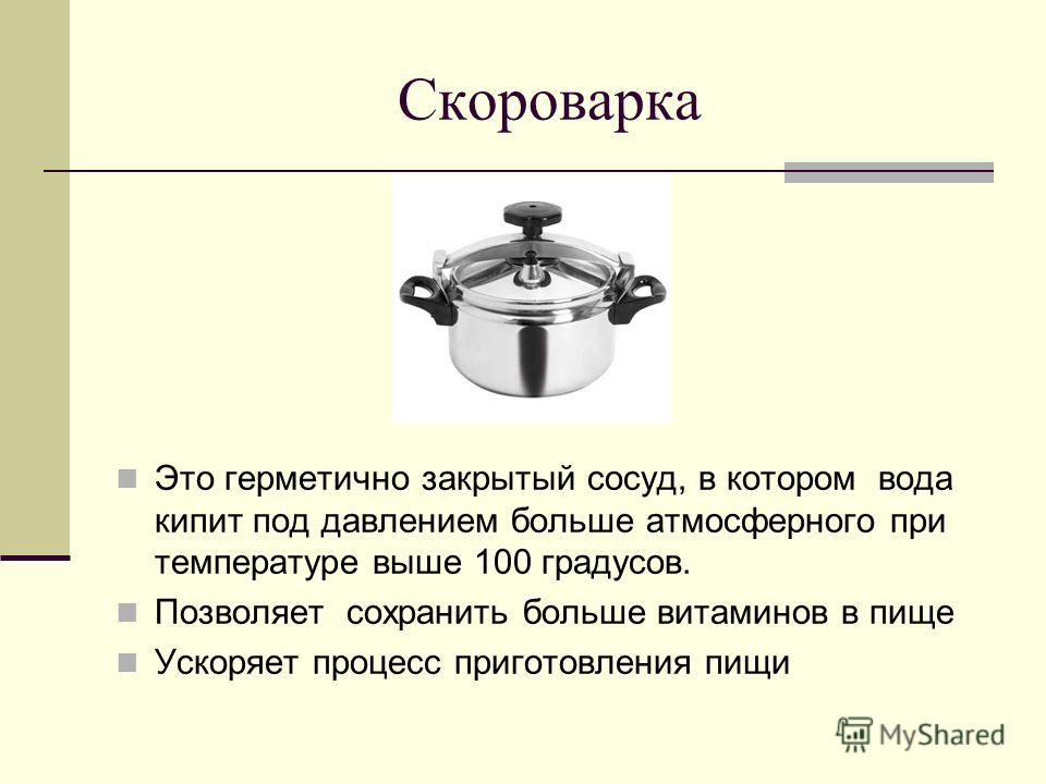 Скороварка Это герметично закрытый сосуд, в котором вода кипит под давлением больше атмосферного при температуре выше 100 градусов. Позволяет сохранить больше витаминов в пище Ускоряет процесс приготовления пищи