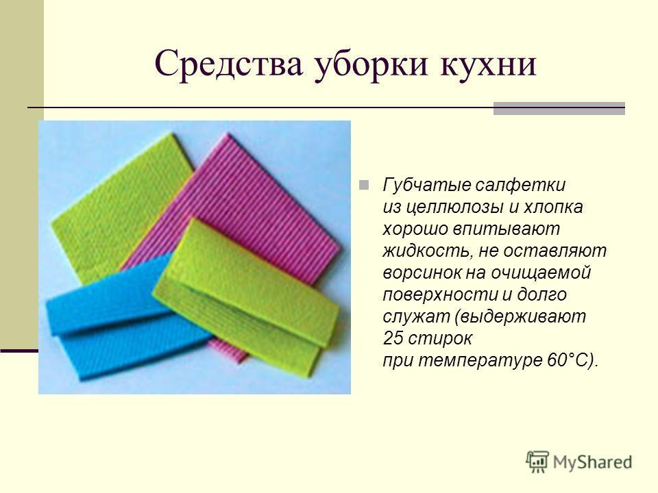 Средства уборки кухни Губчатые салфетки из целлюлозы и хлопка хорошо впитывают жидкость, не оставляют ворсинок на очищаемой поверхности и долго служат (выдерживают 25 стирок при температуре 60°С).