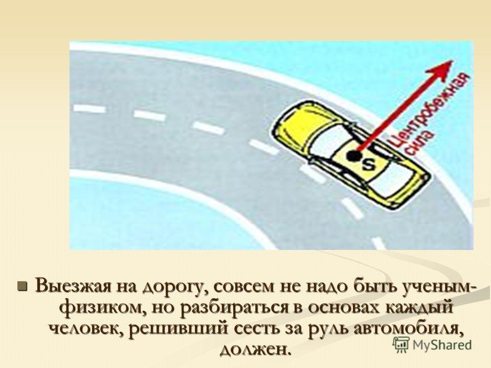 Выезжая на дорогу, совсем не надо быть ученым- физиком, но разбираться в основах каждый человек, решивший сесть за руль автомобиля, должен. Выезжая на дорогу, совсем не надо быть ученым- физиком, но разбираться в основах каждый человек, решивший сест