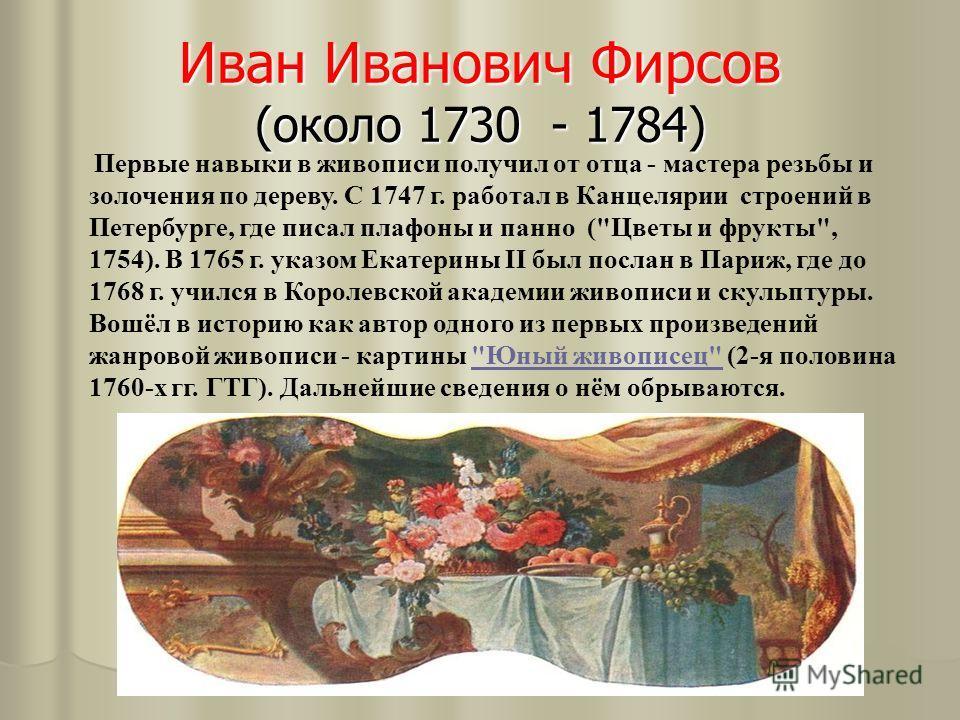 Иван Иванович Фирсов (около 1730 - 1784) Первые навыки в живописи получил от отца - мастера резьбы и золочения по дереву. С 1747 г. работал в Канцелярии строений в Петербурге, где писал плафоны и панно (