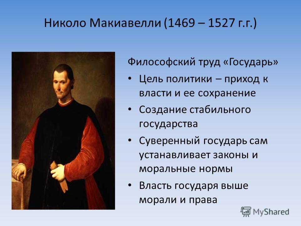 Николо Макиавелли (1469 – 1527 г.г.) Философский труд «Государь» Цель политики – приход к власти и ее сохранение Создание стабильного государства Суверенный государь сам устанавливает законы и моральные нормы Власть государя выше морали и права