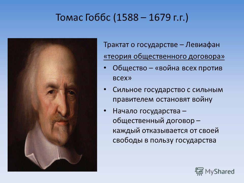 Томас Гоббс (1588 – 1679 г.г.) Трактат о государстве – Левиафан «теория общественного договора» Общество – «война всех против всех» Сильное государство с сильным правителем остановят войну Начало государства – общественный договор – каждый отказывает