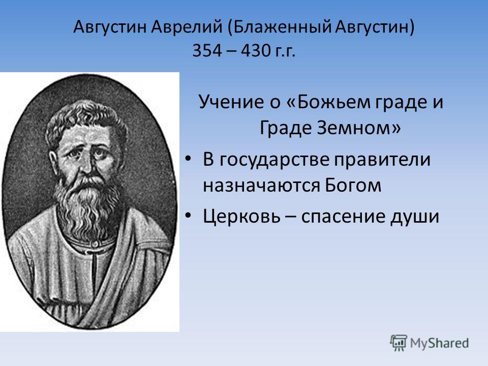 Августин Аврелий (Блаженный Августин) 354 – 430 г.г. Учение о «Божьем граде и Граде Земном» В государстве правители назначаются Богом Церковь – спасение души