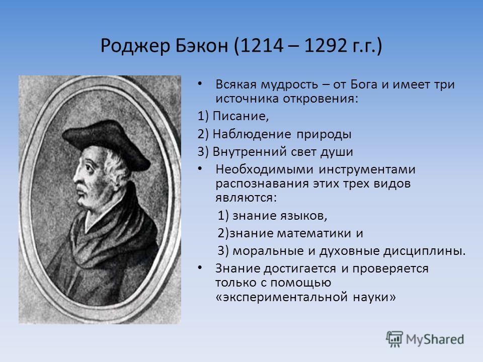 Роджер Бэкон (1214 – 1292 г.г.) Всякая мудрость – от Бога и имеет три источника откровения: 1) Писание, 2) Наблюдение природы 3) Внутренний свет души Необходимыми инструментами распознавания этих трех видов являются: 1) знание языков, 2)знание матема