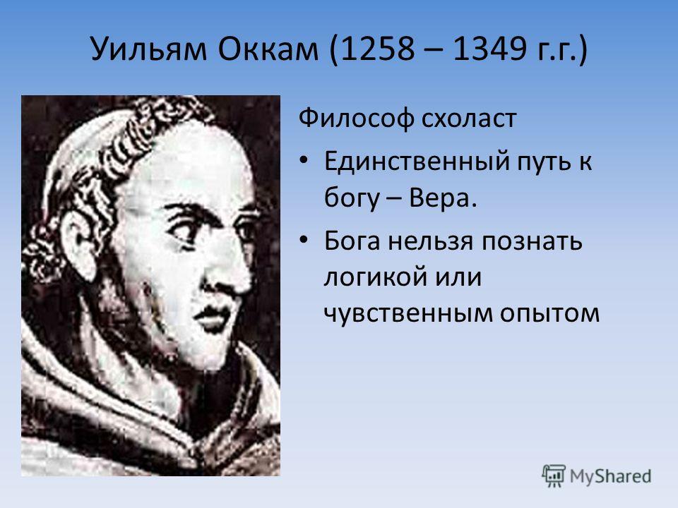 Уильям Оккам (1258 – 1349 г.г.) Философ схоласт Единственный путь к богу – Вера. Бога нельзя познать логикой или чувственным опытом