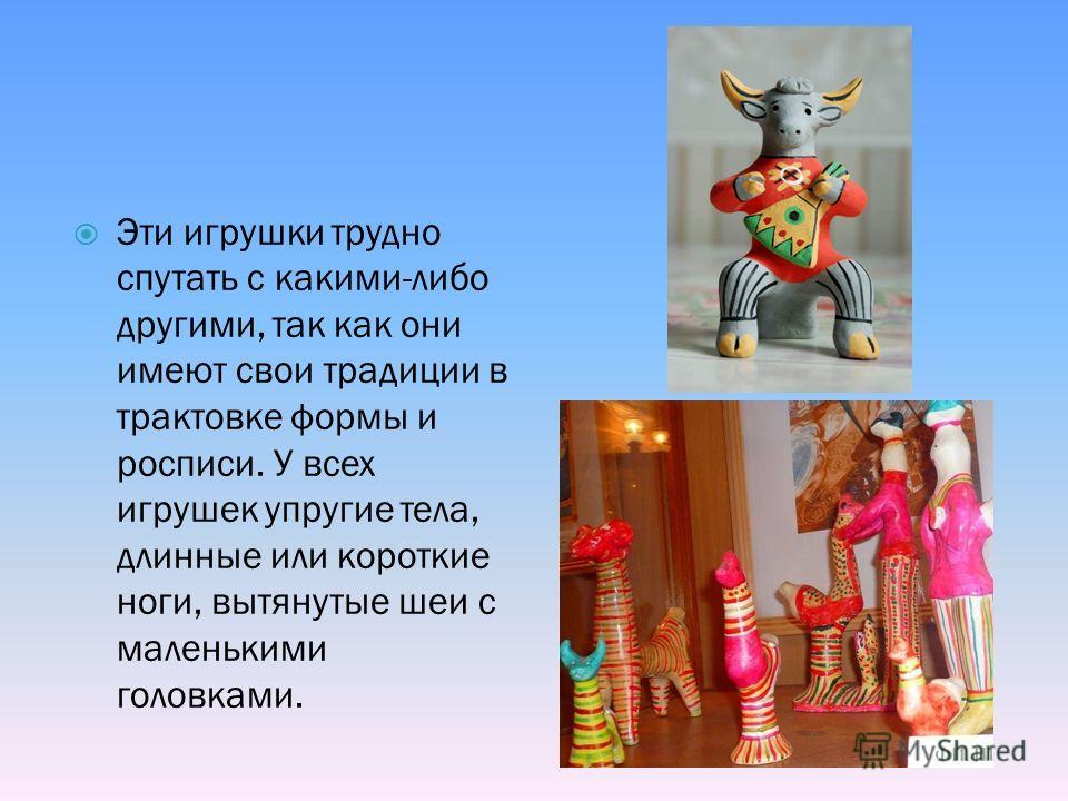 Эти игрушки трудно спутать с какими-либо другими, так как они имеют свои традиции в трактовке формы и росписи. У всех игрушек упругие тела, длинные или короткие ноги, вытянутые шеи с маленькими головками.