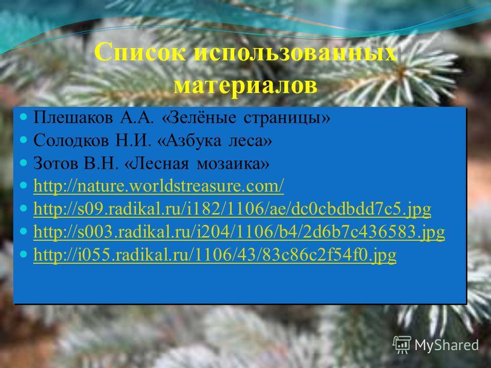 Список использованных материалов Плешаков А.А. «Зелёные страницы» Солодков Н.И. «Азбука леса» Зотов В.Н. «Лесная мозаика» http://nature.worldstreasure.com/ http://s09.radikal.ru/i182/1106/ae/dc0cbdbdd7c5.jpg http://s003.radikal.ru/i204/1106/b4/2d6b7c