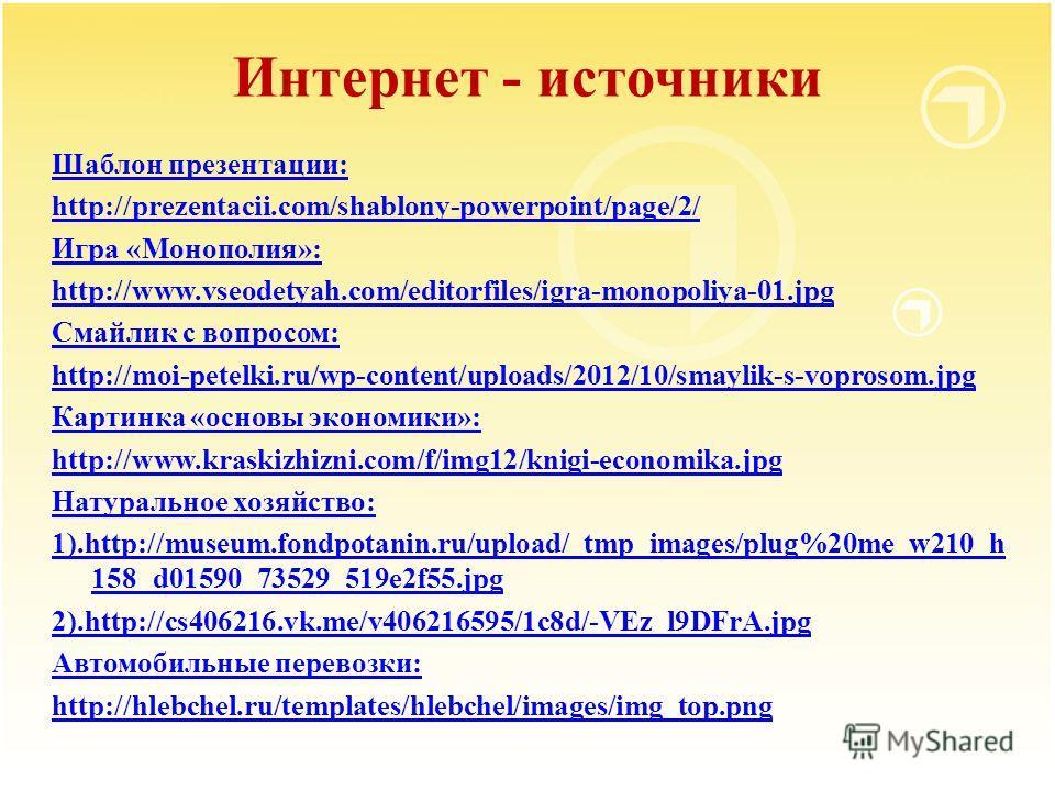 Интернет - источники Шаблон презентации: http://prezentacii.com/shablony-powerpoint/page/2/ Игра «Монополия»: http://www.vseodetyah.com/editorfiles/igra-monopoliya-01.jpg Смайлик с вопросом: http://moi-petelki.ru/wp-content/uploads/2012/10/smaylik-s-